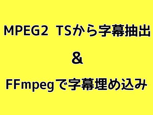 MPEG2 TSから字幕抽出 & FFmpegで字幕埋め込み