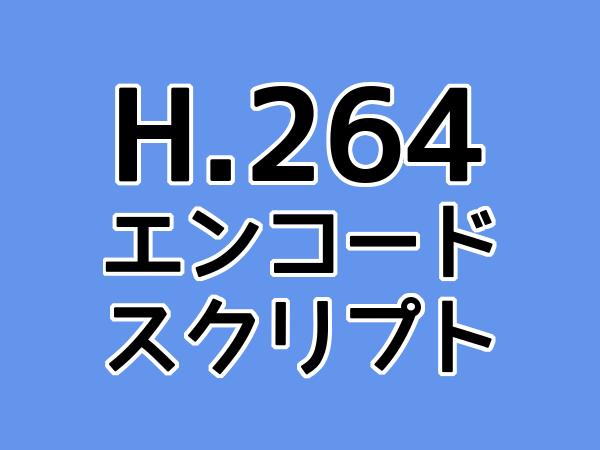 H.264 エンコードスクリプト